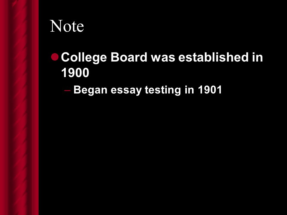 Note College Board was established in 1900 –Began essay testing in 1901