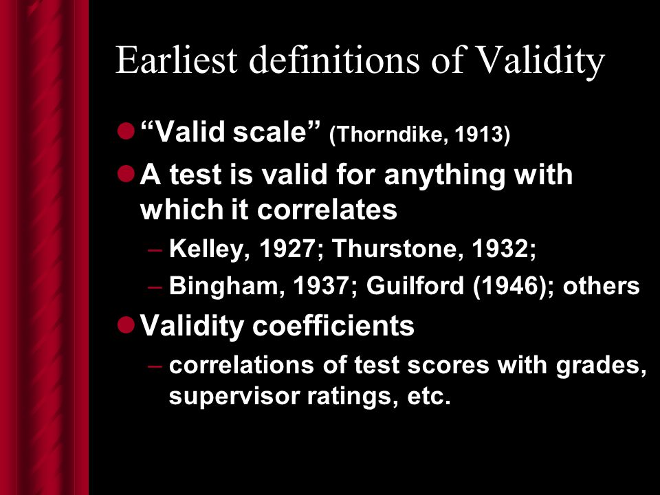 Earliest definitions of Validity Valid scale (Thorndike, 1913) A test is valid for anything with which it correlates –Kelley, 1927; Thurstone, 1932; –Bingham, 1937; Guilford (1946); others Validity coefficients –correlations of test scores with grades, supervisor ratings, etc.