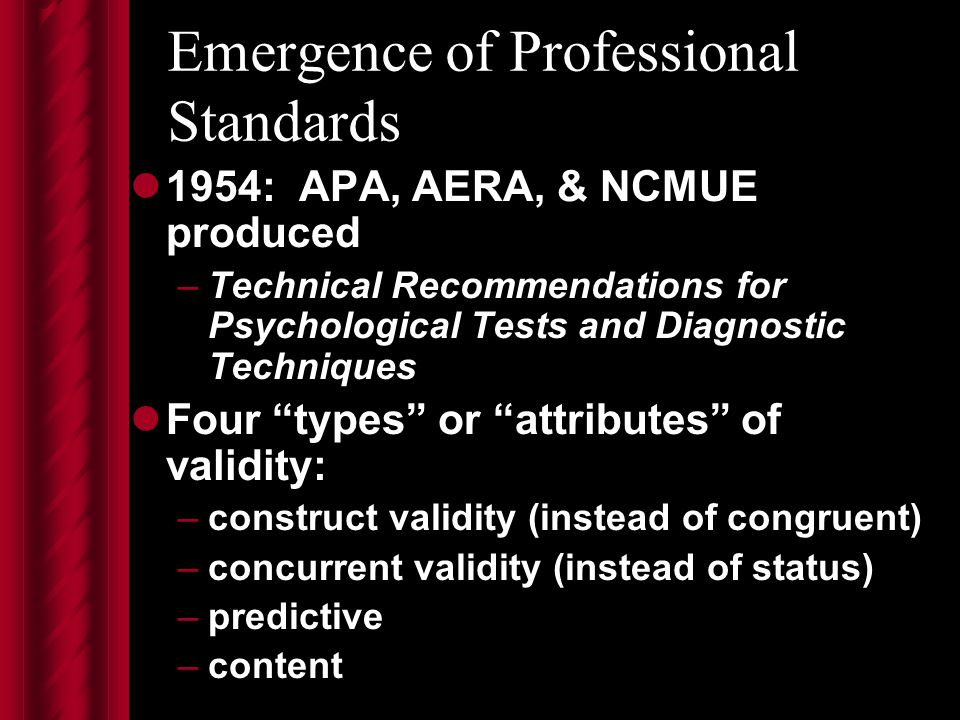 Emergence of Professional Standards 1954: APA, AERA, & NCMUE produced –Technical Recommendations for Psychological Tests and Diagnostic Techniques Four types or attributes of validity: –construct validity (instead of congruent) –concurrent validity (instead of status) –predictive –content