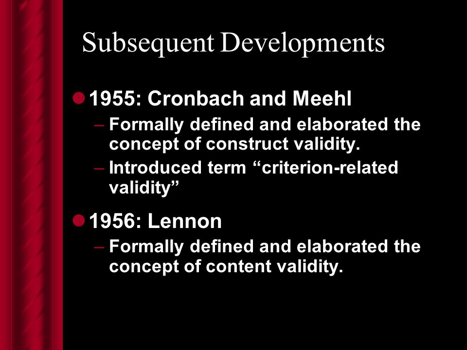 Subsequent Developments 1955: Cronbach and Meehl –Formally defined and elaborated the concept of construct validity.