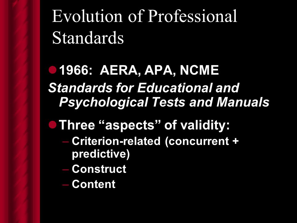 Evolution of Professional Standards 1966: AERA, APA, NCME Standards for Educational and Psychological Tests and Manuals Three aspects of validity: –Criterion-related (concurrent + predictive) –Construct –Content