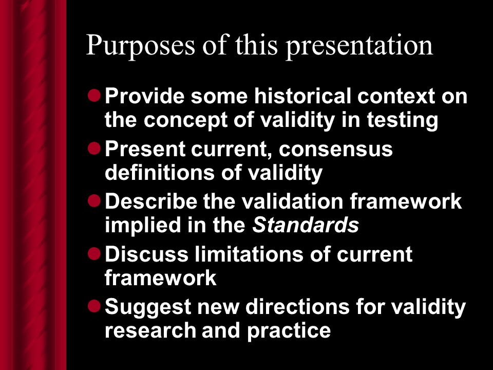 Purposes of this presentation Provide some historical context on the concept of validity in testing Present current, consensus definitions of validity Describe the validation framework implied in the Standards Discuss limitations of current framework Suggest new directions for validity research and practice