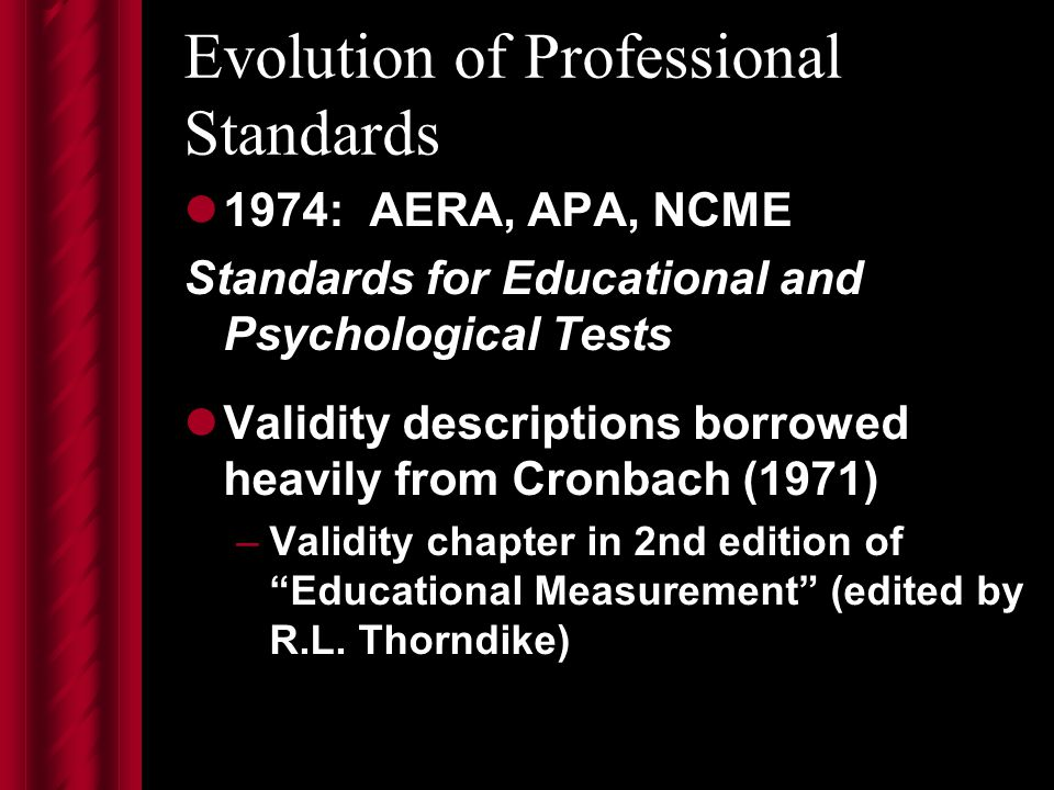 Evolution of Professional Standards 1974: AERA, APA, NCME Standards for Educational and Psychological Tests Validity descriptions borrowed heavily from Cronbach (1971) –Validity chapter in 2nd edition of Educational Measurement (edited by R.L.