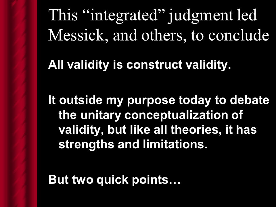 This integrated judgment led Messick, and others, to conclude All validity is construct validity.