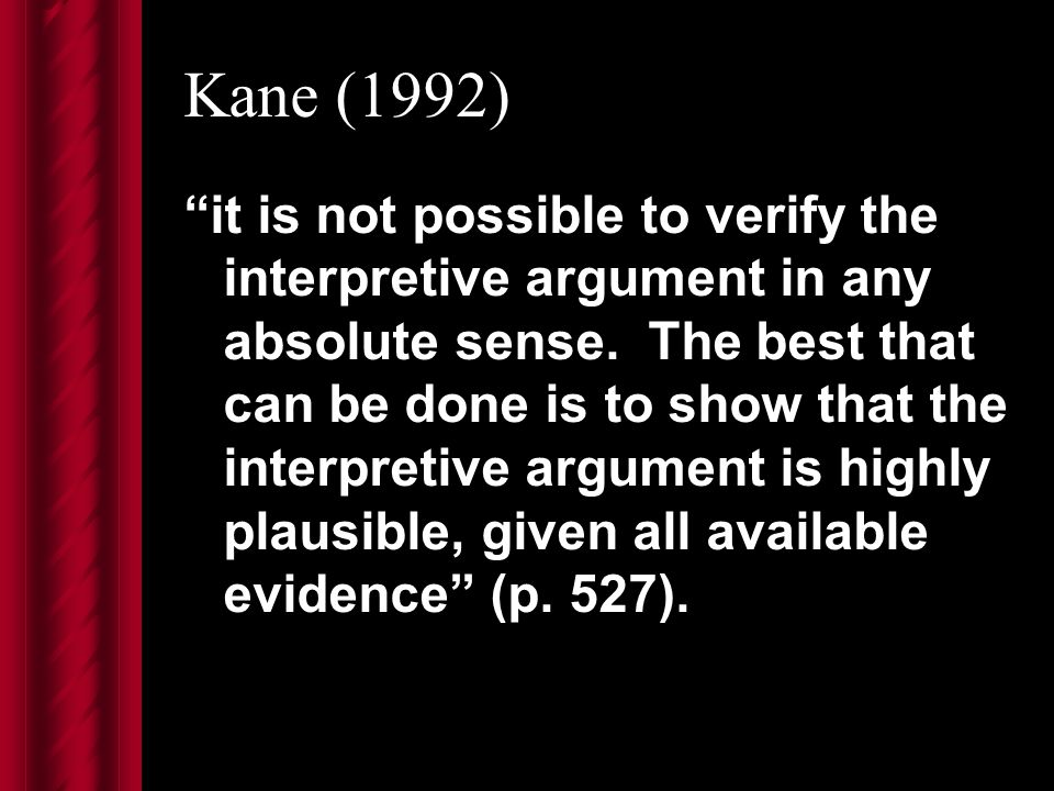 Kane (1992) it is not possible to verify the interpretive argument in any absolute sense.