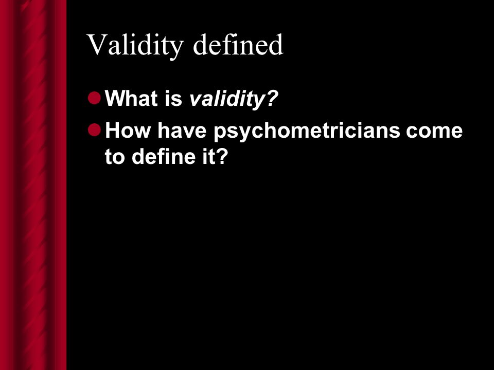 Validity defined What is validity How have psychometricians come to define it