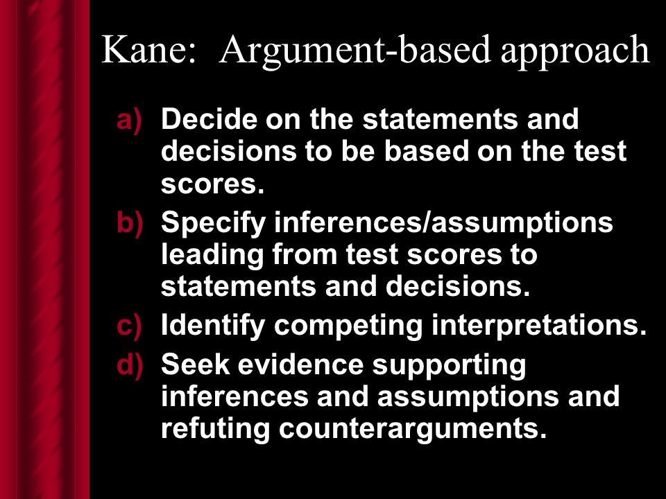 Kane: Argument-based approach a)Decide on the statements and decisions to be based on the test scores.