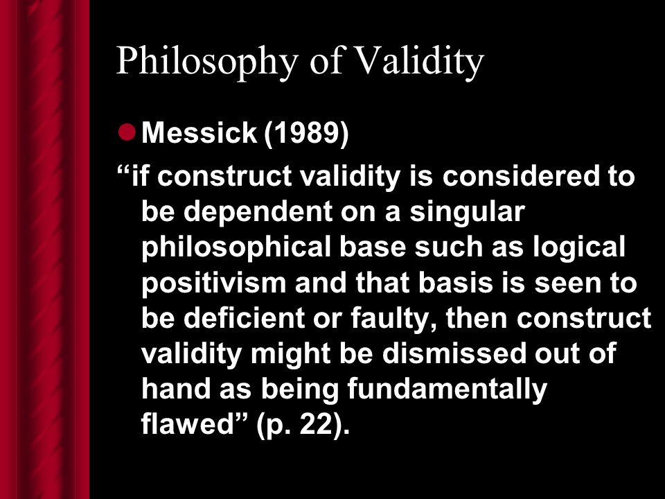 Philosophy of Validity Messick (1989) if construct validity is considered to be dependent on a singular philosophical base such as logical positivism and that basis is seen to be deficient or faulty, then construct validity might be dismissed out of hand as being fundamentally flawed (p.