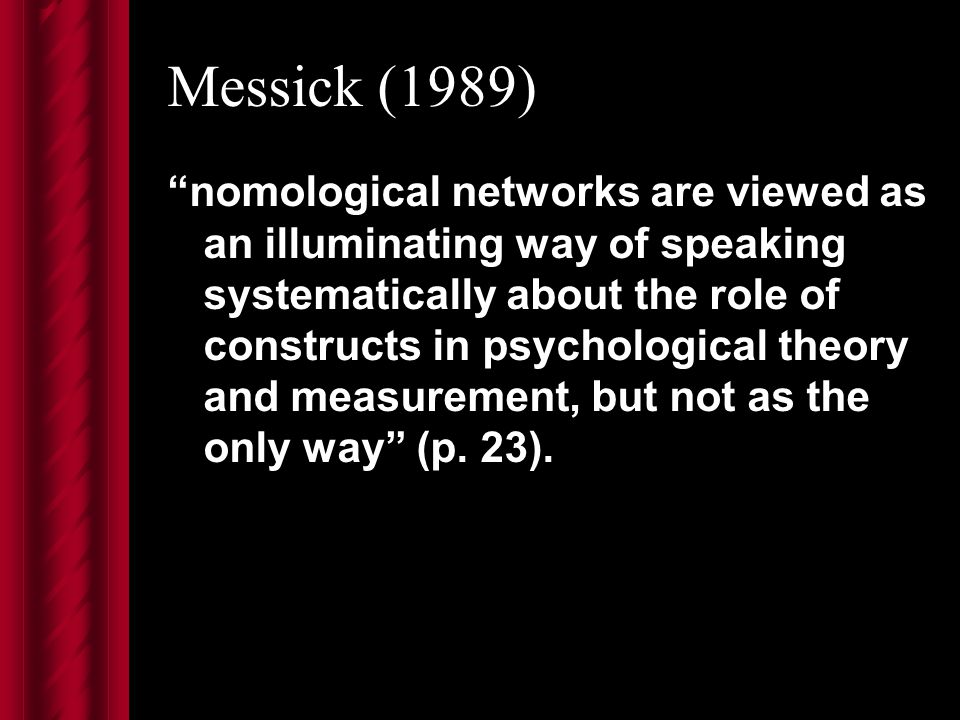 Messick (1989) nomological networks are viewed as an illuminating way of speaking systematically about the role of constructs in psychological theory and measurement, but not as the only way (p.