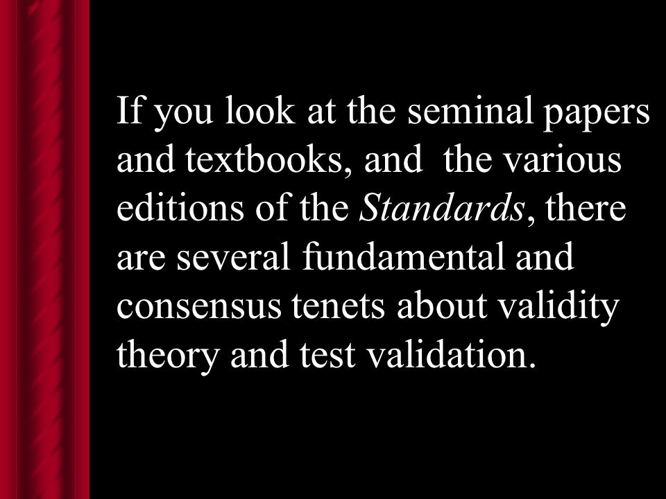 If you look at the seminal papers and textbooks, and the various editions of the Standards, there are several fundamental and consensus tenets about validity theory and test validation.