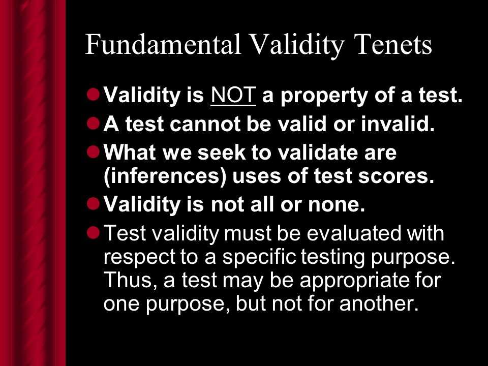 Fundamental Validity Tenets Validity is NOT a property of a test.