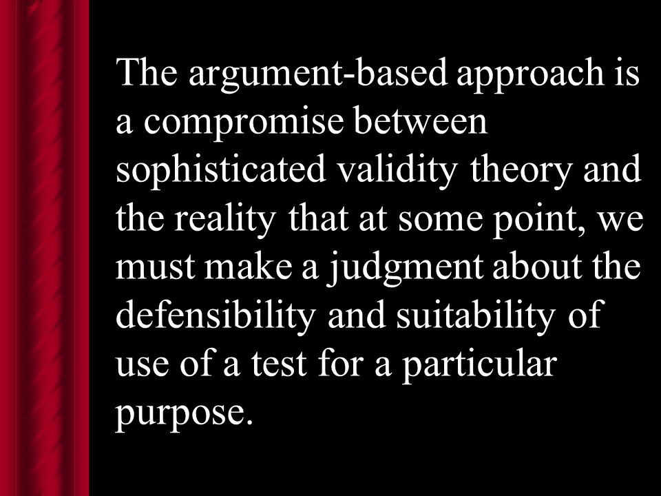 The argument-based approach is a compromise between sophisticated validity theory and the reality that at some point, we must make a judgment about the defensibility and suitability of use of a test for a particular purpose.
