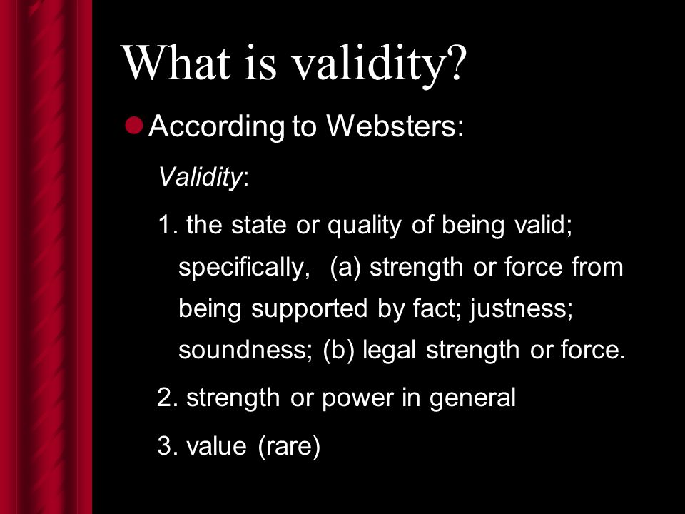 What is validity. According to Websters: Validity: 1.