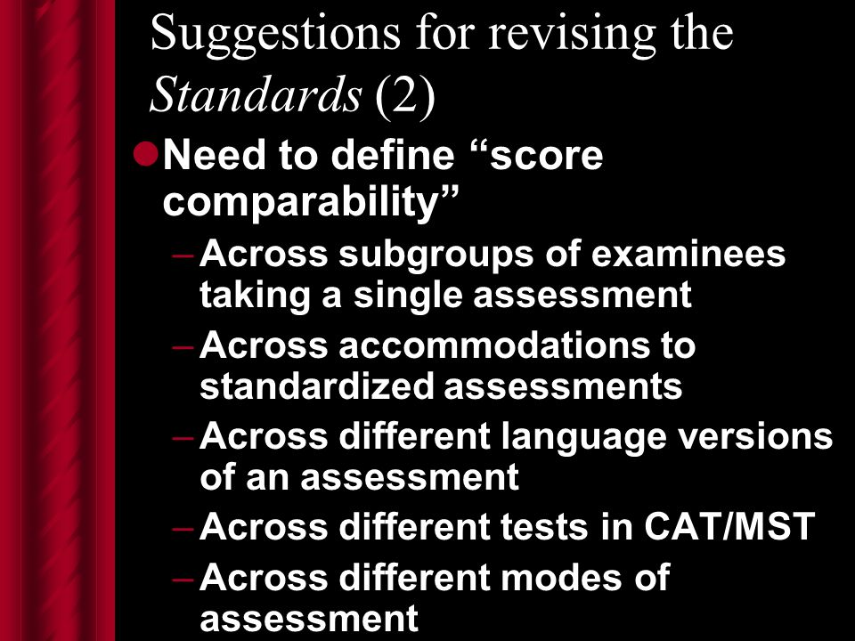 Suggestions for revising the Standards (2) Need to define score comparability –Across subgroups of examinees taking a single assessment –Across accommodations to standardized assessments –Across different language versions of an assessment –Across different tests in CAT/MST –Across different modes of assessment