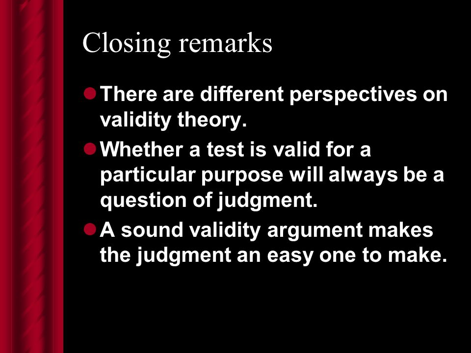 Closing remarks There are different perspectives on validity theory.