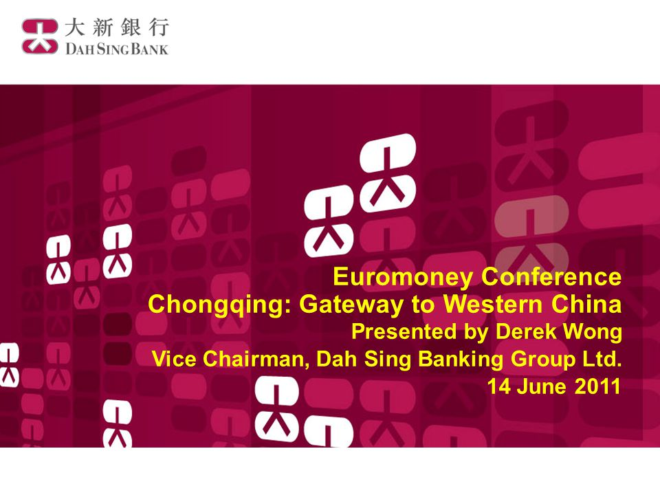 Euromoney Conference Chongqing: Gateway to Western China Presented by Derek Wong Vice Chairman, Dah Sing Banking Group Ltd.