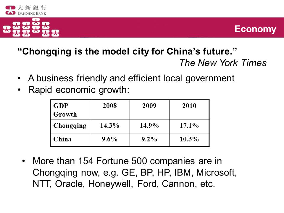 Economy Chongqing is the model city for China's future. The New York Times A business friendly and efficient local government Rapid economic growth:, More than 154 Fortune 500 companies are in Chongqing now, e.g.