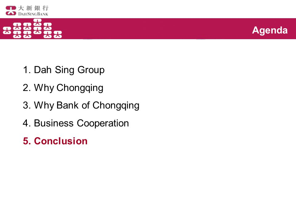 Agenda 1.Dah Sing Group 2.Why Chongqing 3.Why Bank of Chongqing 4.Business Cooperation 5.Conclusion