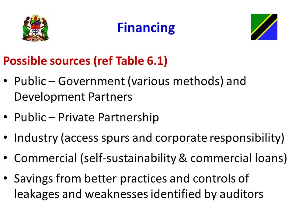 Financing Possible sources (ref Table 6.1) Public – Government (various methods) and Development Partners Public – Private Partnership Industry (access spurs and corporate responsibility) Commercial (self-sustainability & commercial loans) Savings from better practices and controls of leakages and weaknesses identified by auditors