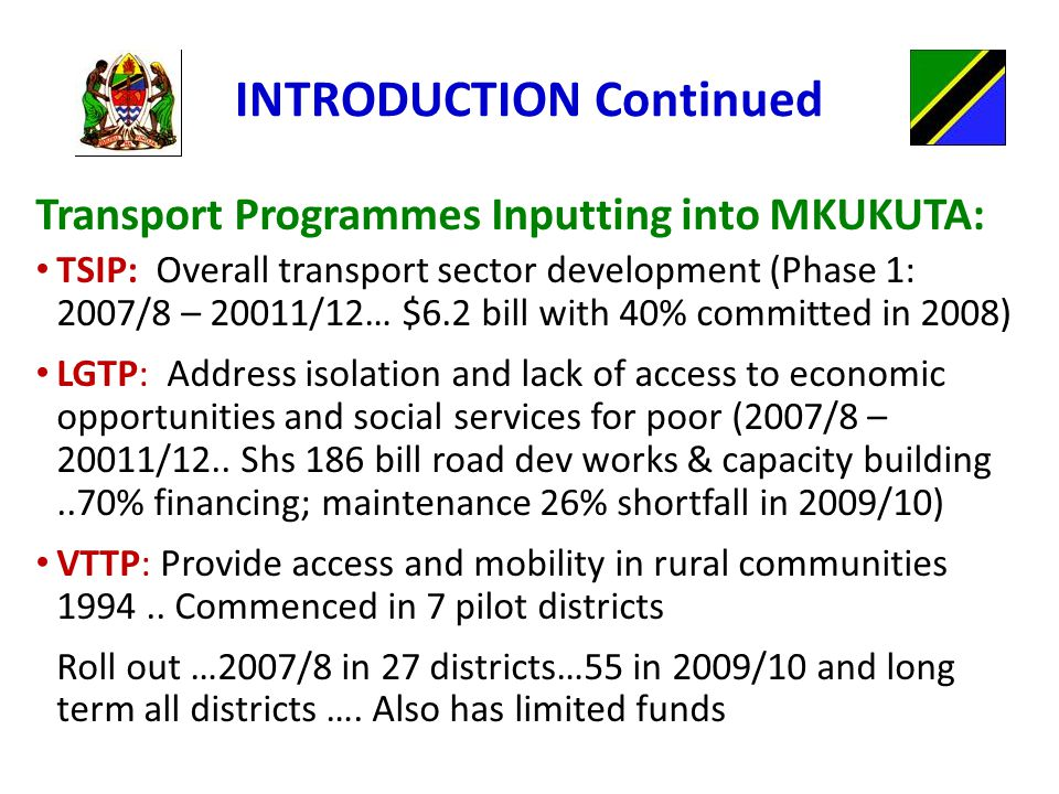 INTRODUCTION Continued Transport Programmes Inputting into MKUKUTA: TSIP: Overall transport sector development (Phase 1: 2007/8 – 20011/12… $6.2 bill with 40% committed in 2008) LGTP: Address isolation and lack of access to economic opportunities and social services for poor (2007/8 – 20011/12..