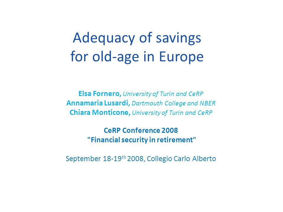 Adequacy of savings for old-age in Europe Elsa Fornero, University of Turin and CeRP Annamaria Lusardi, Dartmouth College and NBER Chiara Monticone, U