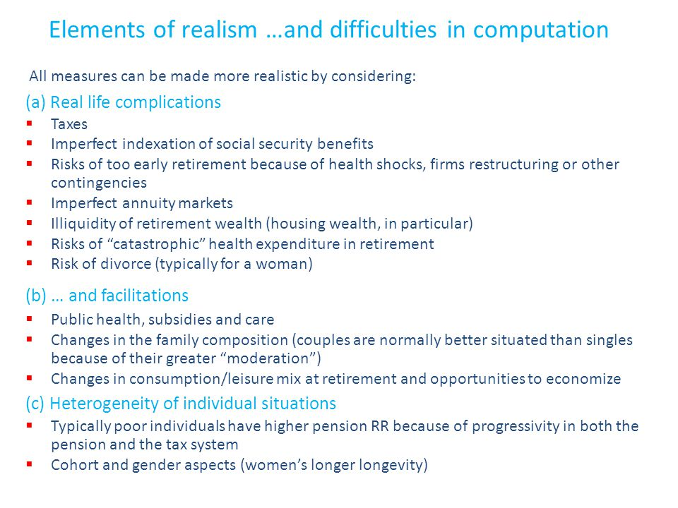 Elements of realism …and difficulties in computation All measures can be made more realistic by considering: (a) Real life complications  Taxes  Imperfect indexation of social security benefits  Risks of too early retirement because of health shocks, firms restructuring or other contingencies  Imperfect annuity markets  Illiquidity of retirement wealth (housing wealth, in particular)  Risks of catastrophic health expenditure in retirement  Risk of divorce (typically for a woman) (b) … and facilitations  Public health, subsidies and care  Changes in the family composition (couples are normally better situated than singles because of their greater moderation )  Changes in consumption/leisure mix at retirement and opportunities to economize (c) Heterogeneity of individual situations  Typically poor individuals have higher pension RR because of progressivity in both the pension and the tax system  Cohort and gender aspects (women's longer longevity)