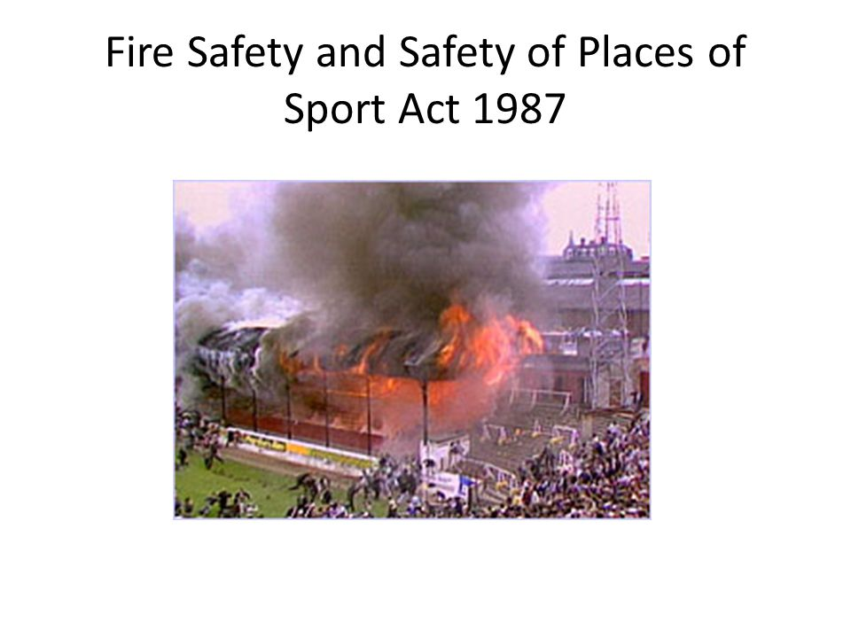 As a consequence of a number of football stadium and indoor event fires – e.g.