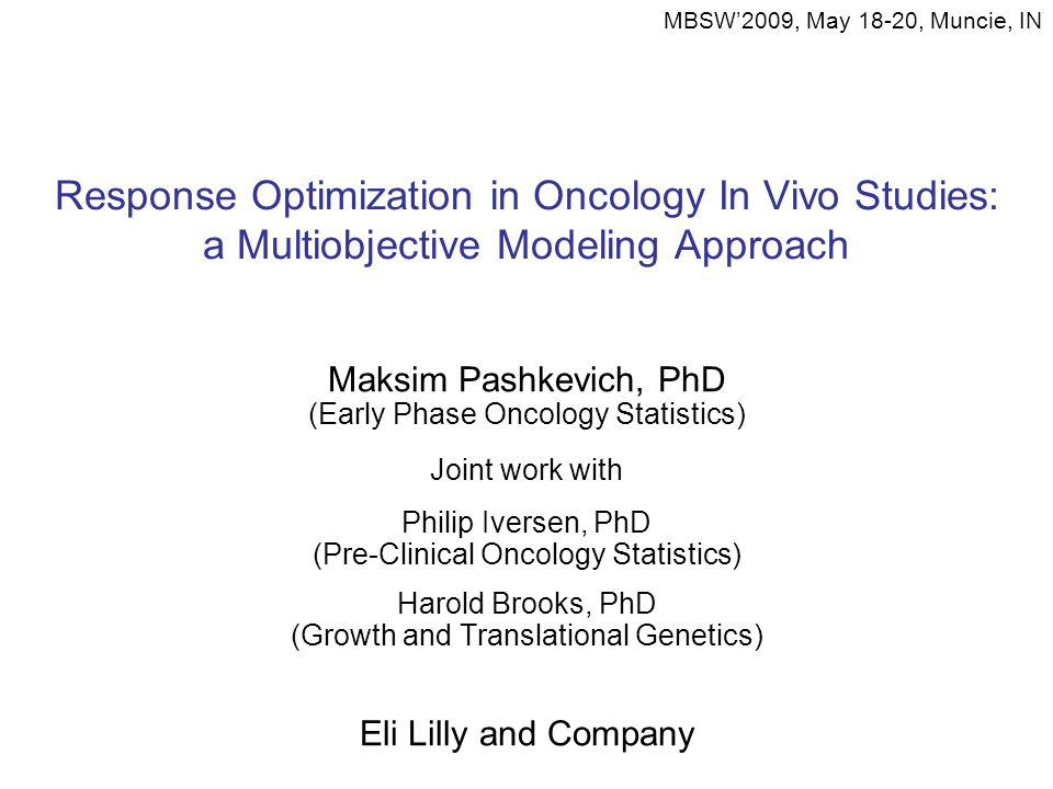 Response Optimization in Oncology In Vivo Studies: a Multiobjective Modeling Approach Maksim Pashkevich, PhD (Early Phase Oncology Statistics) Joint work with Philip Iversen, PhD (Pre-Clinical Oncology Statistics) Harold Brooks, PhD (Growth and Translational Genetics) Eli Lilly and Company MBSW'2009, May 18-20, Muncie, IN