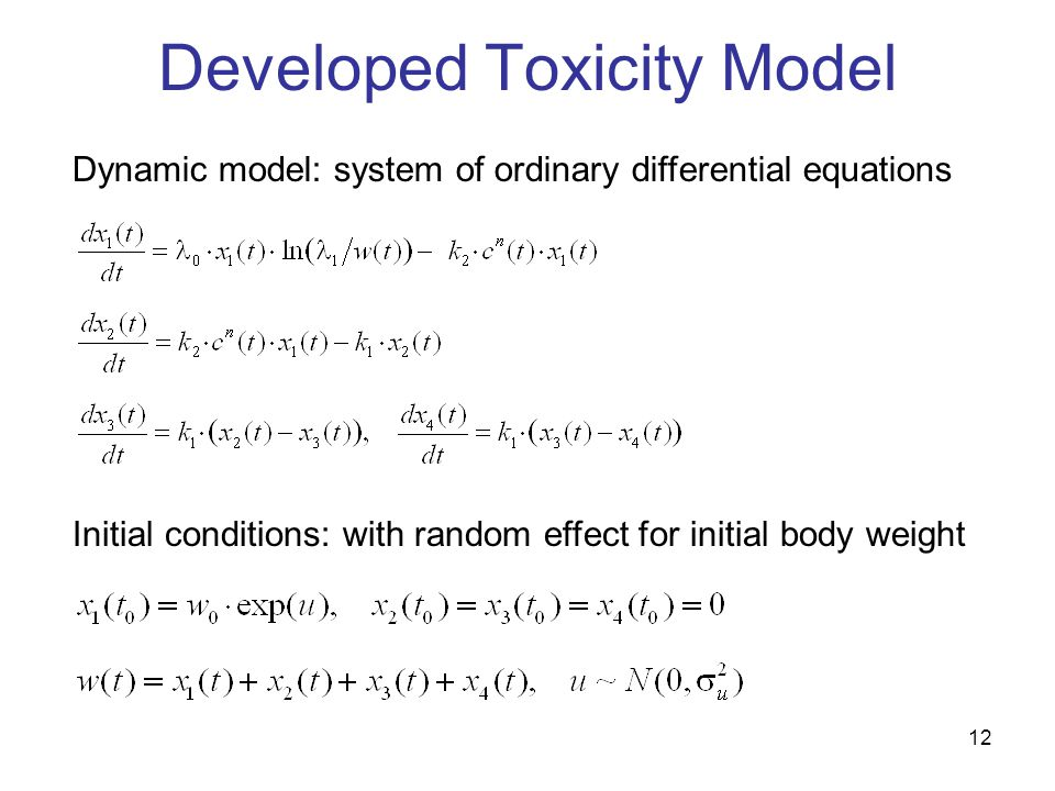 12 Developed Toxicity Model Dynamic model: system of ordinary differential equations Initial conditions: with random effect for initial body weight