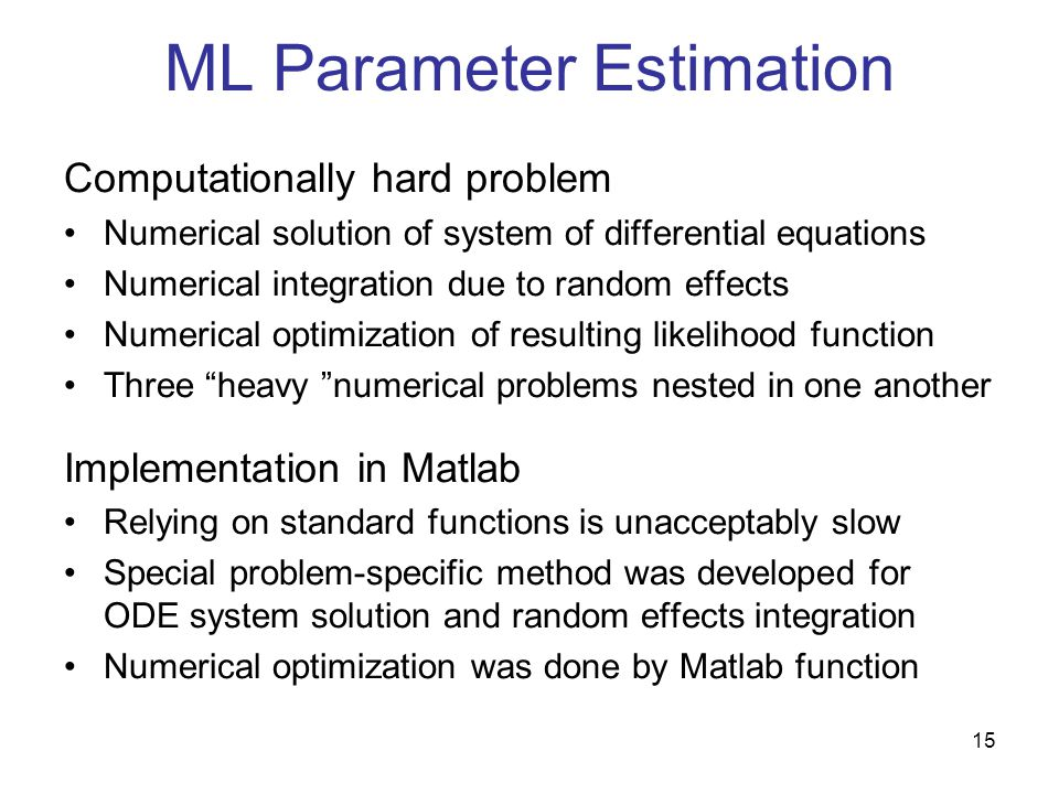 15 ML Parameter Estimation Computationally hard problem Numerical solution of system of differential equations Numerical integration due to random effects Numerical optimization of resulting likelihood function Three heavy numerical problems nested in one another Implementation in Matlab Relying on standard functions is unacceptably slow Special problem-specific method was developed for ODE system solution and random effects integration Numerical optimization was done by Matlab function