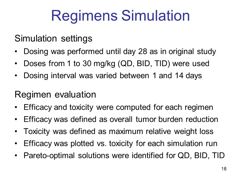 16 Regimens Simulation Simulation settings Dosing was performed until day 28 as in original study Doses from 1 to 30 mg/kg (QD, BID, TID) were used Dosing interval was varied between 1 and 14 days Regimen evaluation Efficacy and toxicity were computed for each regimen Efficacy was defined as overall tumor burden reduction Toxicity was defined as maximum relative weight loss Efficacy was plotted vs.