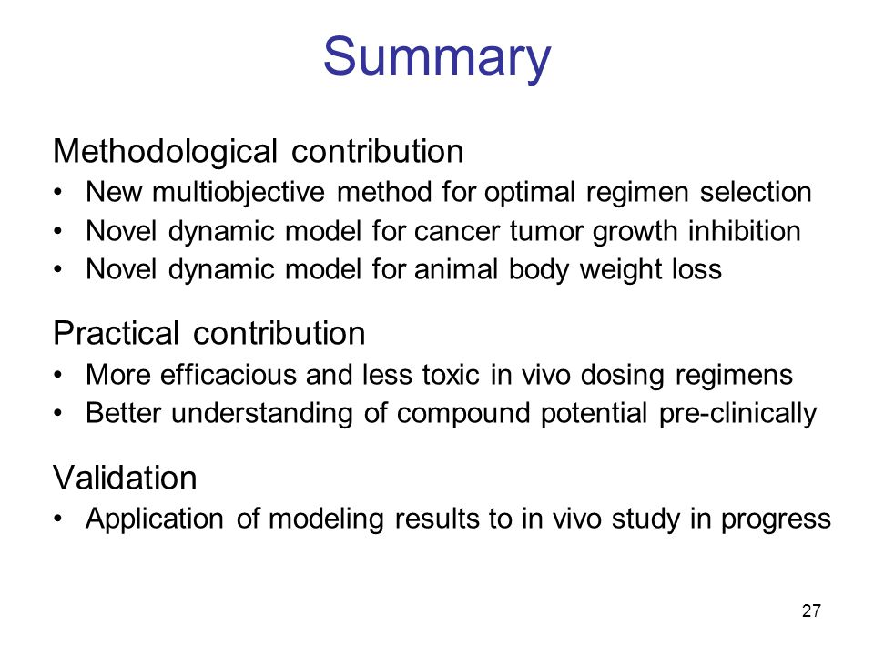 27 Summary Methodological contribution New multiobjective method for optimal regimen selection Novel dynamic model for cancer tumor growth inhibition Novel dynamic model for animal body weight loss Practical contribution More efficacious and less toxic in vivo dosing regimens Better understanding of compound potential pre-clinically Validation Application of modeling results to in vivo study in progress