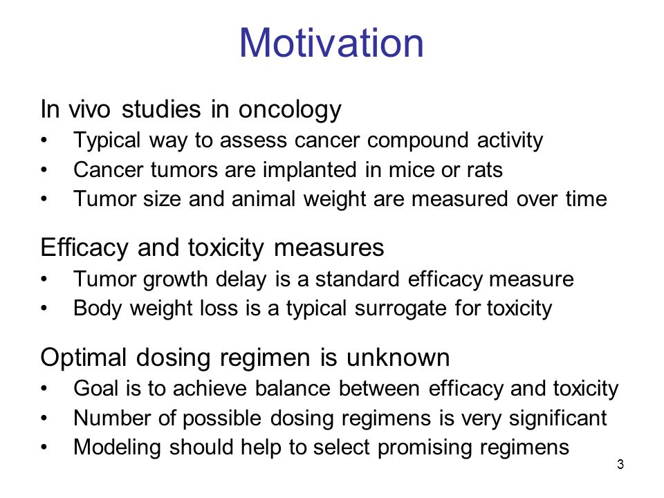 3 Motivation In vivo studies in oncology Typical way to assess cancer compound activity Cancer tumors are implanted in mice or rats Tumor size and animal weight are measured over time Efficacy and toxicity measures Tumor growth delay is a standard efficacy measure Body weight loss is a typical surrogate for toxicity Optimal dosing regimen is unknown Goal is to achieve balance between efficacy and toxicity Number of possible dosing regimens is very significant Modeling should help to select promising regimens