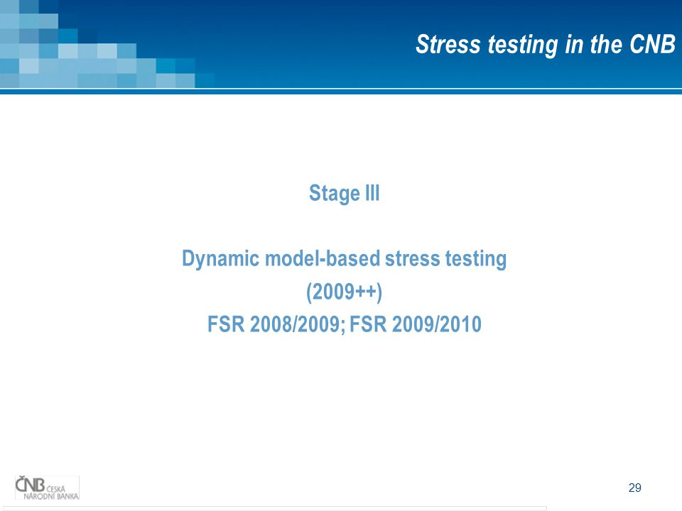 29 Stage III Dynamic model-based stress testing (2009++) FSR 2008/2009; FSR 2009/2010 Stress testing in the CNB
