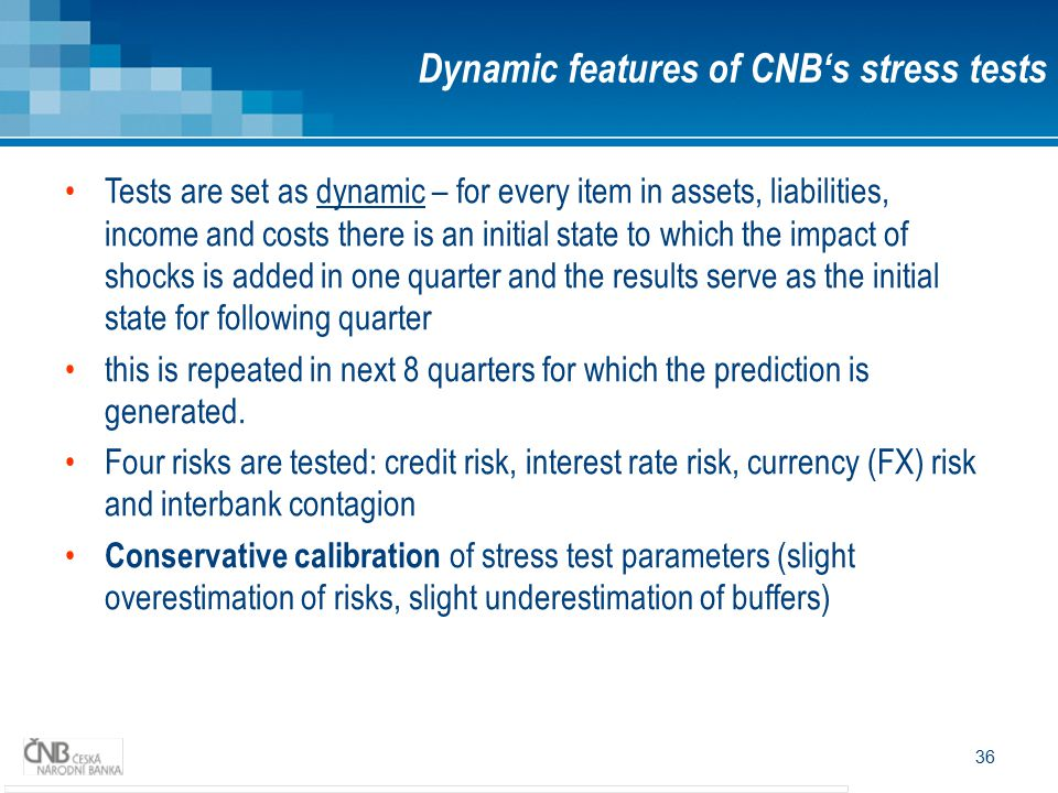 36 Dynamic features of CNB's stress tests Tests are set as dynamic – for every item in assets, liabilities, income and costs there is an initial state