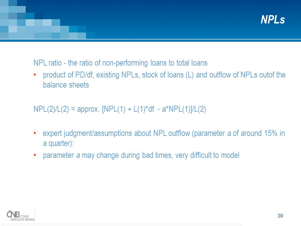 39 NPLs NPL ratio - the ratio of non-performing loans to total loans product of PD/df, existing NPLs, stock of loans (L) and outflow of NPLs outof the