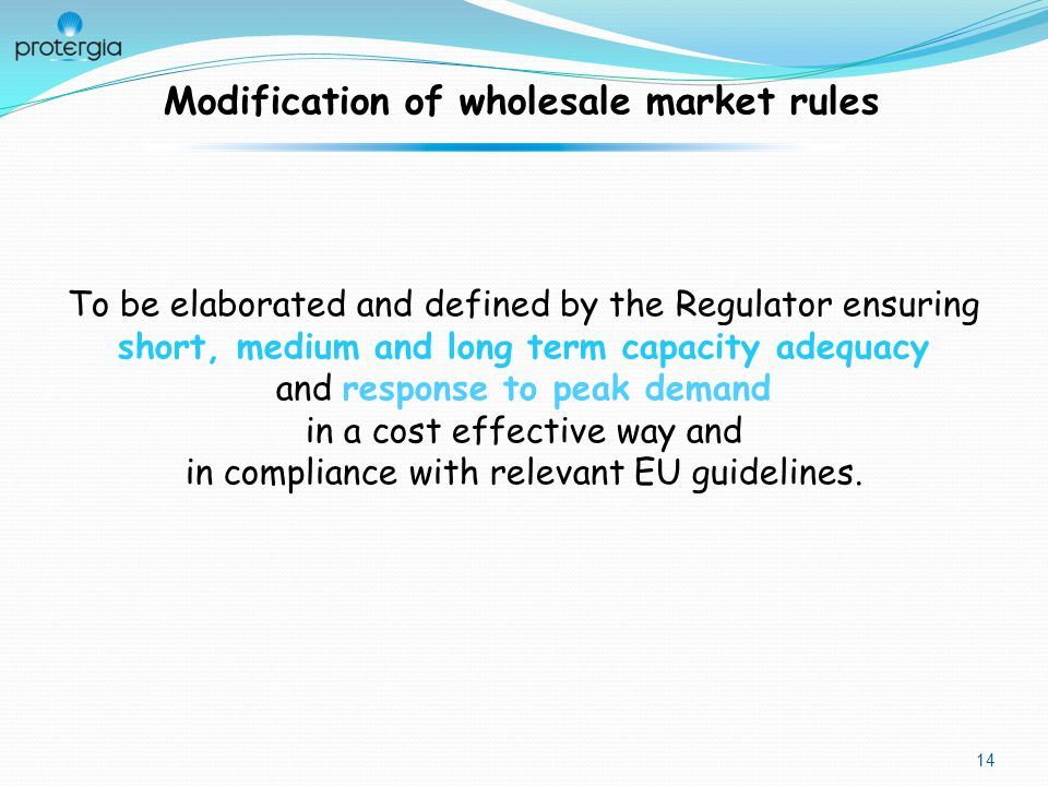 14 Modification of wholesale market rules To be elaborated and defined by the Regulator ensuring short, medium and long term capacity adequacy and response to peak demand in a cost effective way and in compliance with relevant EU guidelines.