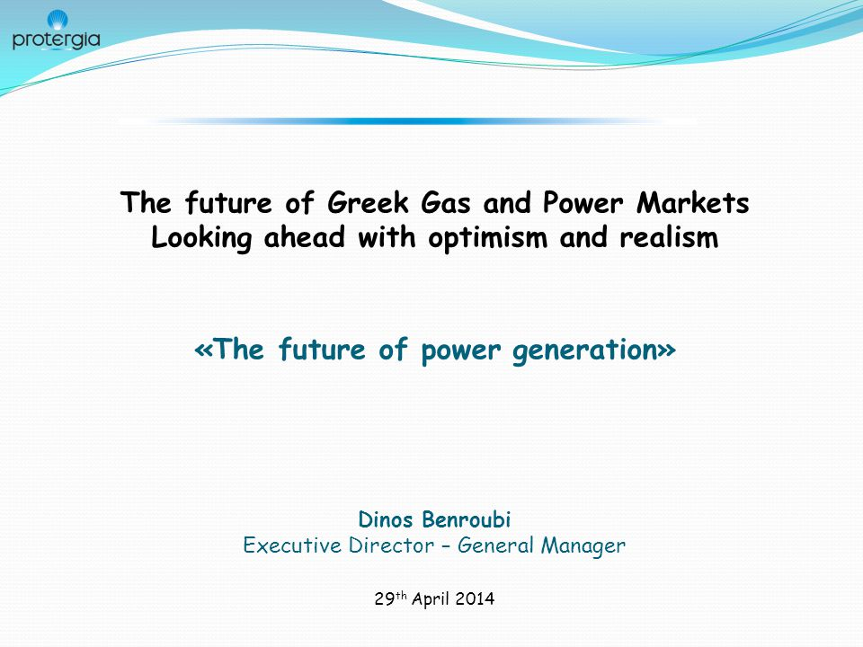 The future of Greek Gas and Power Markets Looking ahead with optimism and realism «The future of power generation» Dinos Benroubi Executive Director – General Manager 29 th April 2014
