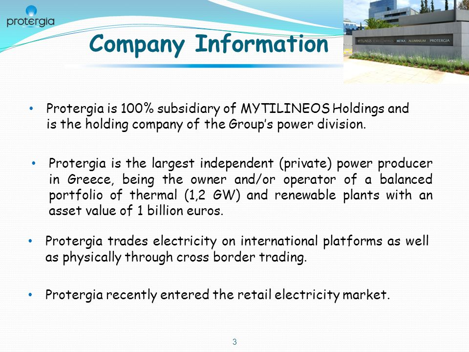 Company Information 3 Protergia is the largest independent (private) power producer in Greece, being the owner and/or operator of a balanced portfolio of thermal (1,2 GW) and renewable plants with an asset value of 1 billion euros.