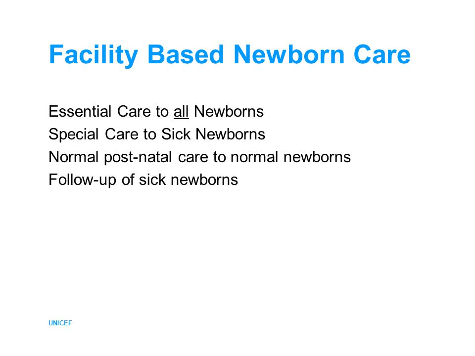 UNICEF Facility Based Newborn Care Essential Care to all Newborns Special Care to Sick Newborns Normal post-natal care to normal newborns Follow-up of sick newborns