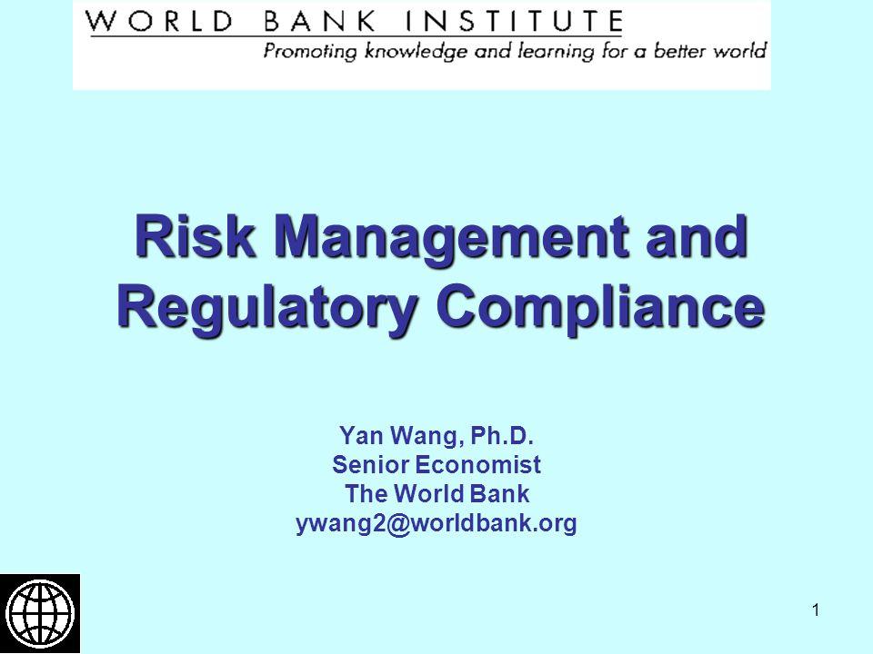 1 Risk Management and Regulatory Compliance Yan Wang, Ph.D. Senior Economist The World Bank ywang2@worldbank.org