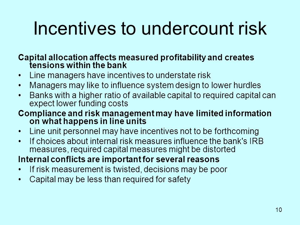 10 Incentives to undercount risk Capital allocation affects measured profitability and creates tensions within the bank Line managers have incentives