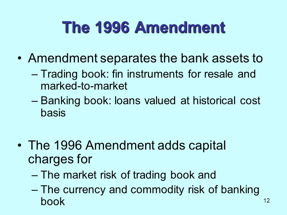 12 The 1996 Amendment Amendment separates the bank assets to –Trading book: fin instruments for resale and marked-to-market –Banking book: loans value