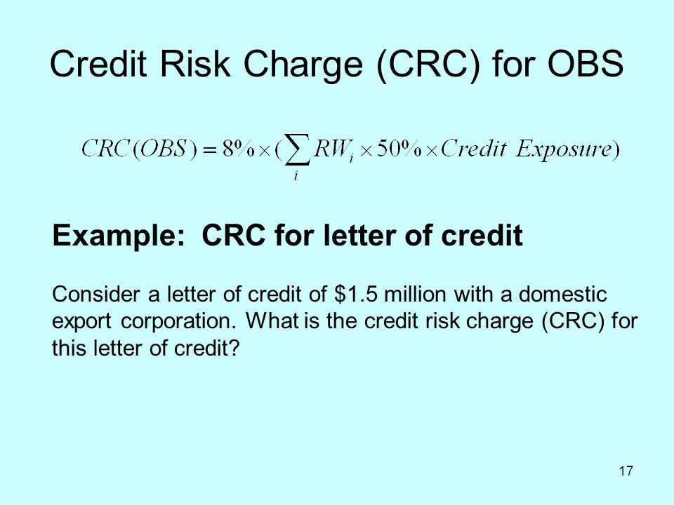17 Credit Risk Charge (CRC) for OBS Example: CRC for letter of credit Consider a letter of credit of $1.5 million with a domestic export corporation.