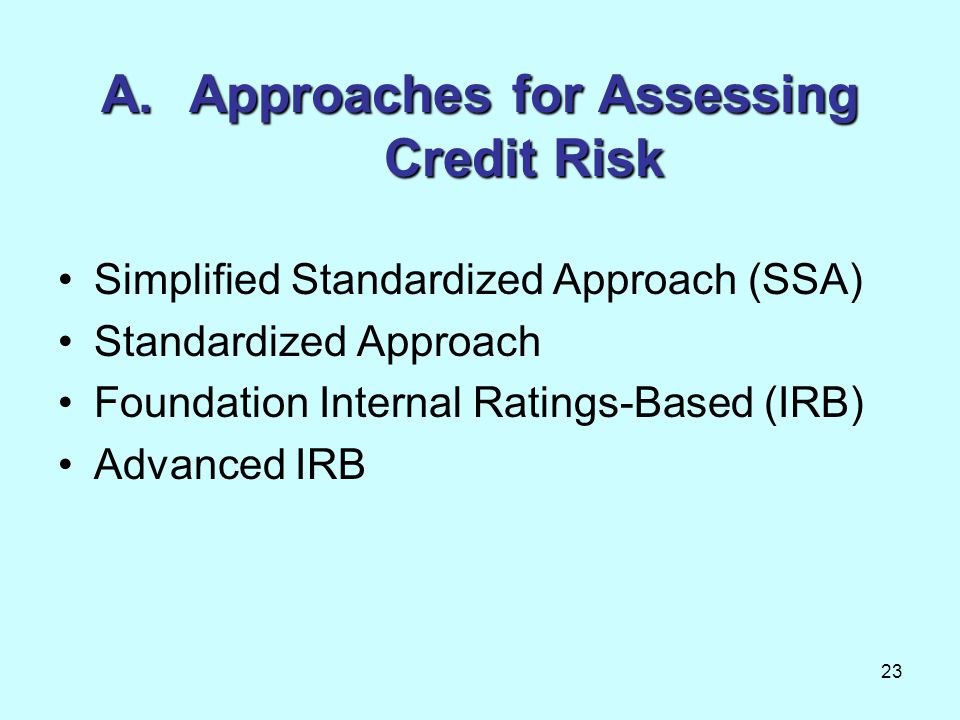 23 A.Approaches for Assessing Credit Risk Simplified Standardized Approach (SSA) Standardized Approach Foundation Internal Ratings-Based (IRB) Advance
