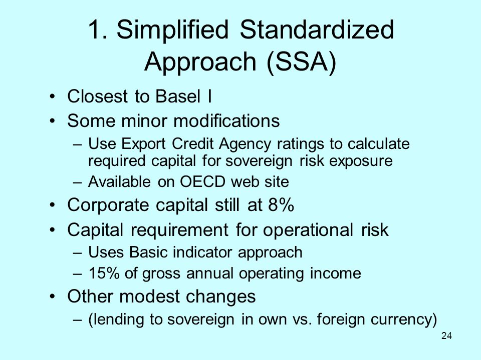 24 1. Simplified Standardized Approach (SSA) Closest to Basel I Some minor modifications –Use Export Credit Agency ratings to calculate required capit