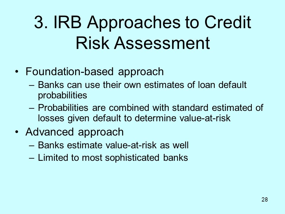 28 3. IRB Approaches to Credit Risk Assessment Foundation-based approach –Banks can use their own estimates of loan default probabilities –Probabiliti