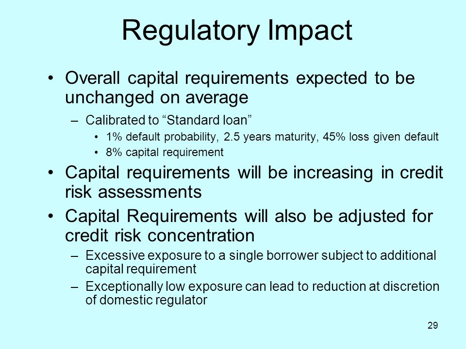 """29 Regulatory Impact Overall capital requirements expected to be unchanged on average –Calibrated to """"Standard loan"""" 1% default probability, 2.5 years"""