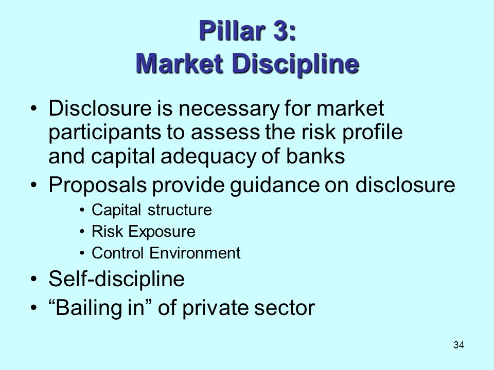 34 Pillar 3: Market Discipline Disclosure is necessary for market participants to assess the risk profile and capital adequacy of banks Proposals prov