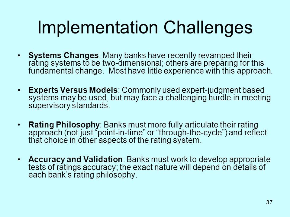37 Implementation Challenges Systems Changes: Many banks have recently revamped their rating systems to be two-dimensional; others are preparing for t